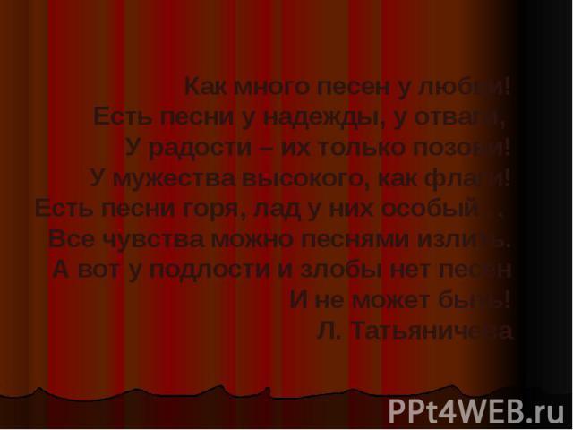 Как много песен у любви!Есть песни у надежды, у отваги, У радости – их только позови!У мужества высокого, как флаги!Есть песни горя, лад у них особый… Все чувства можно песнями излить.А вот у подлости и злобы нет песенИ не может быть!Л. Татьяничева