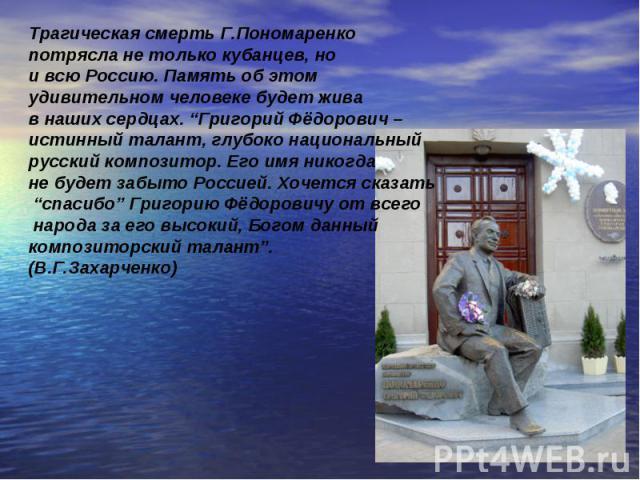 """Трагическая смерть Г.Пономаренко потрясла не только кубанцев, но и всю Россию. Память об этом удивительном человеке будет жива в наших сердцах. """"Григорий Фёдорович – истинный талант, глубоко национальный русский композитор. Его имя никогда не будет …"""