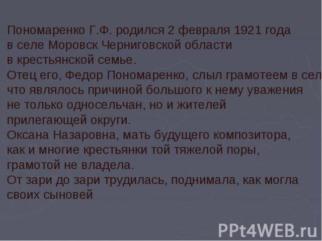 Пономаренко Г.Ф. родился 2 февраля 1921 года в селе Моровск Черниговской области в крестьянской семье. Отец его, Федор Пономаренко, слыл грамотеем в селе, что являлось причиной большого к нему уважения не только односельчан, но и жителей прилегающей…