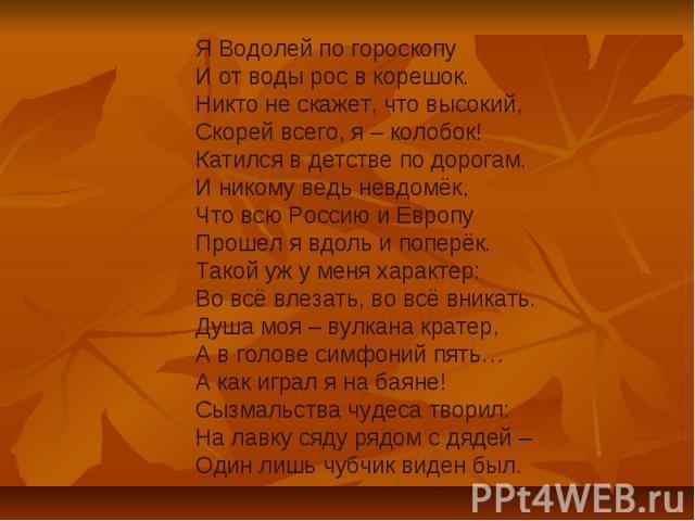 Я Водолей по гороскопуИ от воды рос в корешок.Никто не скажет, что высокий,Скорей всего, я – колобок!Катился в детстве по дорогам.И никому ведь невдомёк, Что всю Россию и ЕвропуПрошел я вдоль и поперёк.Такой уж у меня характер:Во всё влезать, во всё…