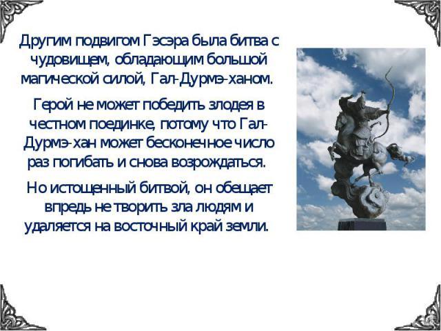 Другим подвигом Гэсэра была битва с чудовищем, обладающим большой магической силой, Гал-Дурмэ-ханом. Герой не может победить злодея в честном поединке, потому что Гал-Дурмэ-хан может бесконечное число раз погибать и снова возрождаться. Но истощенный…