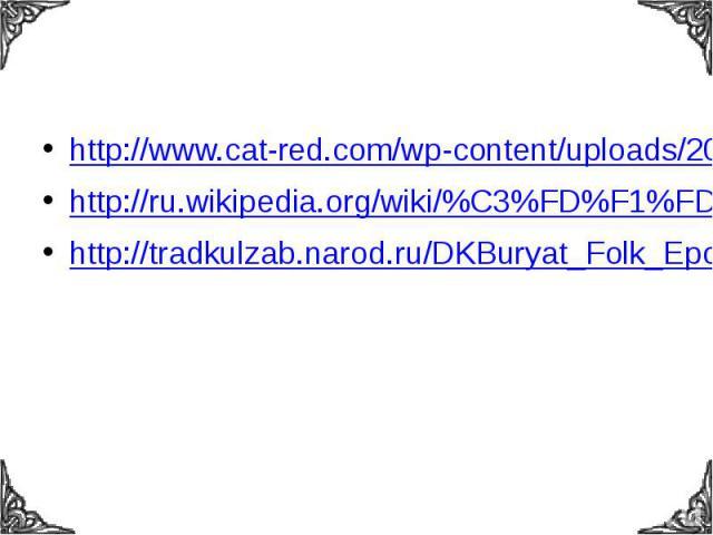 http://www.cat-red.com/wp-content/uploads/2012/02/About-Shaveh-storytellers-epic-about-Geser.jpghttp://ru.wikipedia.org/wiki/%C3%FD%F1%FD%F0http://tradkulzab.narod.ru/DKBuryat_Folk_Epos.html