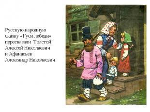 Русскую народную сказку «Гуси лебеди» пересказали Толстой Алексей Николаевич и А