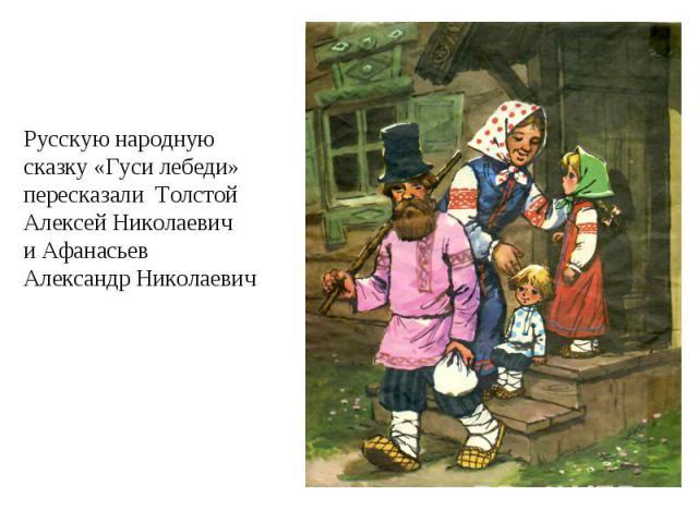 Русскую народную сказку «Гуси лебеди» пересказали Толстой Алексей Николаевич и Афанасьев Александр Николаевич