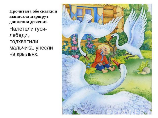 Прочитала обе сказки и выписала маршрут движения девочки.Налетели гуси-лебеди, подхватили мальчика, унесли на крыльях.