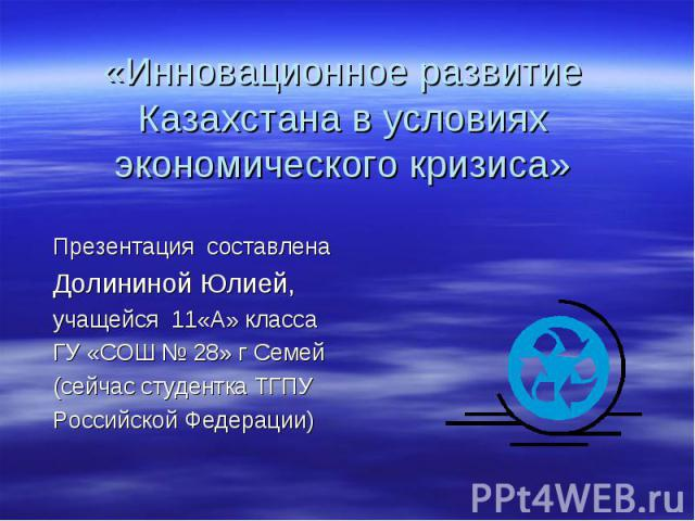 Инновационное развитие Казахстана в условиях экономического кризиса Презентация составлена Долининой Юлией, учащейся 11«А» класса ГУ «СОШ № 28» г Семей(сейчас студентка ТГПУ Российской Федерации)