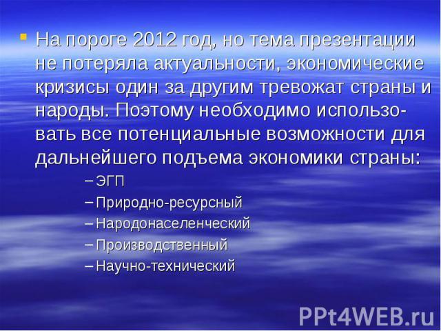На пороге 2012 год, но тема презентации не потеряла актуальности, экономические кризисы один за другим тревожат страны и народы. Поэтому необходимо использо-вать все потенциальные возможности для дальнейшего подъема экономики страны:ЭГППриродно-ресу…