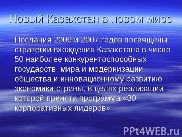 Новый Казахстан в новом мире Послания 2006 и 2007 годов посвящены стратегии вхождения Казахстана в число 50 наиболее конкурентоспособных государств мира и модернизации общества и инновационному развитию экономики страны, в целях реализации которой п…