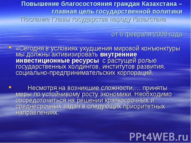 Повышение благосостояния граждан Казахстана – главная цель государственной политики Послание Главы государства народу Казахстана от 6 февраля 2008 года«Сегодня в условиях ухудшения мировой конъюнктуры мы должны активизировать внутренние инвестиционн…