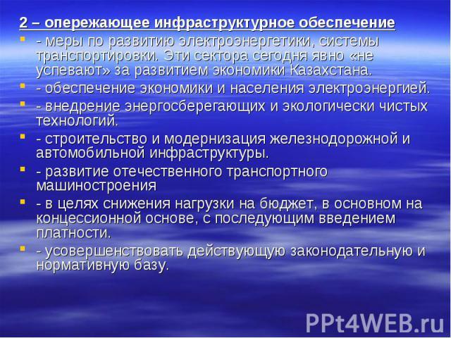 2 – опережающее инфраструктурное обеспечение- меры по развитию электроэнергетики, системы транспортировки. Эти сектора сегодня явно «не успевают» за развитием экономики Казахстана.- обеспечение экономики и населения электроэнергией.- внедрение энерг…