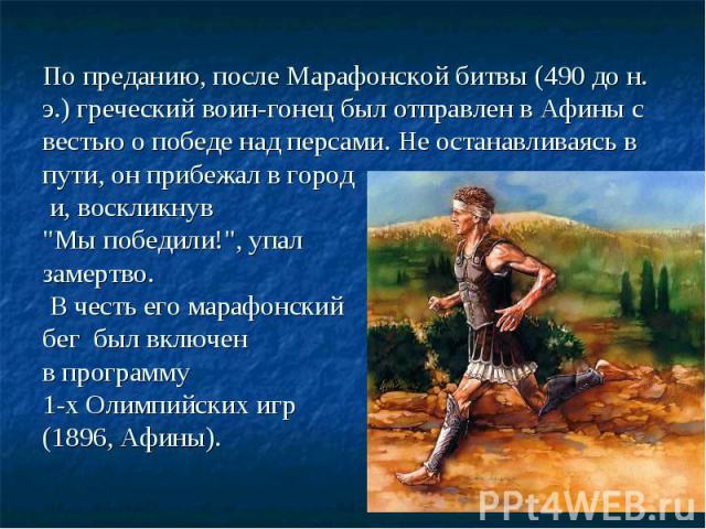 По преданию, после Марафонской битвы (490 до н. э.) греческий воин-гонец был отправлен в Афины с вестью о победе над персами. Не останавливаясь в пути, он прибежал в город и, воскликнув