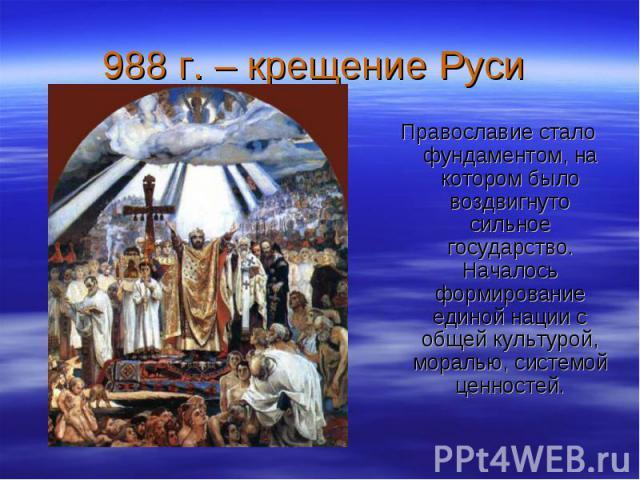 988 г. – крещение Руси Православие стало фундаментом, на котором было воздвигнуто сильное государство. Началось формирование единой нации с общей культурой, моралью, системой ценностей.