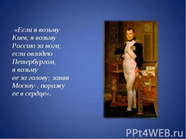 : «Если явозьму Киев, явозьму Россию заноги; если овладею Петербургом, явозьму еезаголову; заняв Москву-, поражу еевсердце».