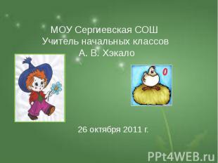 МОУ Сергиевская СОШ Учитель начальных классов А. В. Хэкало 26 октября 2011 г.