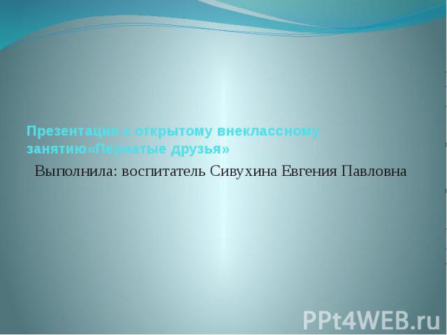 Презентация к открытому внеклассному занятию «Пернатые друзья» Выполнила: воспитатель Сивухина Евгения Павловна