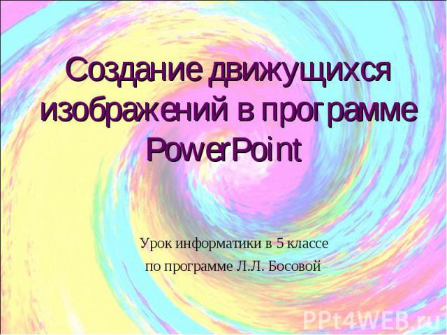Создание движущихся изображений в программе PowerPoint Урок информатики в 5 классе по программе Л.Л. Босовой