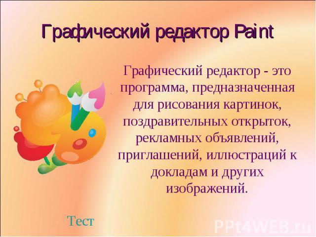 Графический редактор PaintГрафический редактор - это программа, предназначенная для рисования картинок, поздравительных открыток, рекламных объявлений, приглашений, иллюстраций к докладам и других изображений.