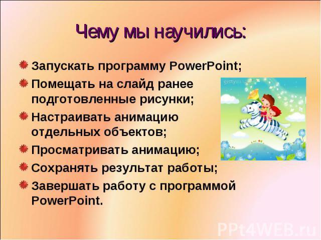 Чему мы научились:Запускать программу PowerPoint;Помещать на слайд ранее подготовленные рисунки;Настраивать анимацию отдельных объектов;Просматривать анимацию;Сохранять результат работы;Завершать работу с программой PowerPoint.