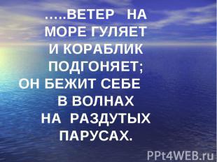 …..Ветер наморе гуляетИ кораблик подгоняет;Он бежит себе в волнахНа раздутых пар