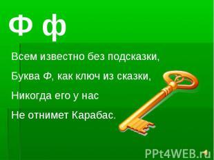 Ф фВсем известно без подсказки,Буква Ф, как ключ из сказки,Никогда его у насНе о
