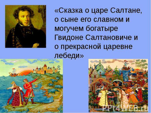 «Сказка о царе Салтане, о сыне его славном и могучем богатыре Гвидоне Салтановиче и о прекрасной царевне лебеди»