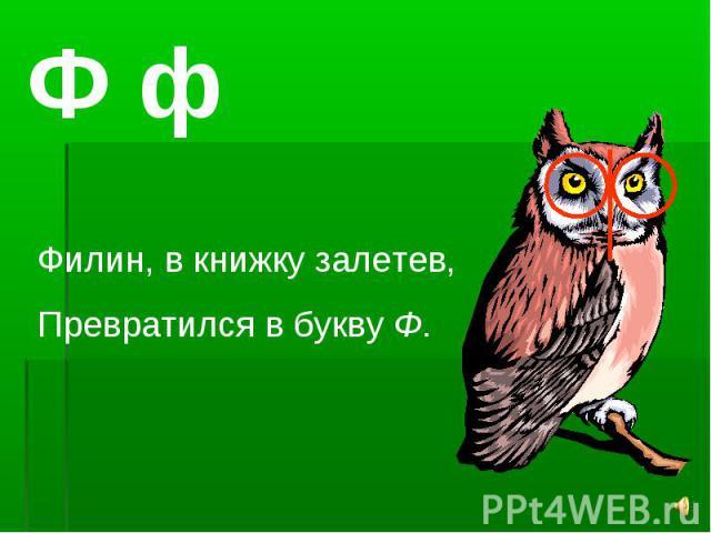 Ф фФилин, в книжку залетев,Превратился в букву Ф.