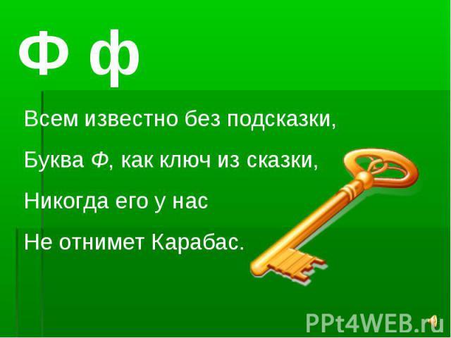 Ф фВсем известно без подсказки,Буква Ф, как ключ из сказки,Никогда его у насНе отнимет Карабас.