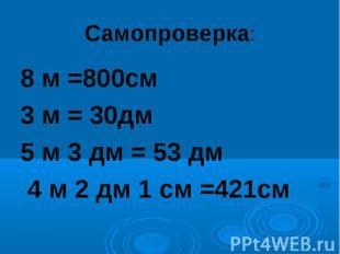 Самопроверка:8 м =800см 3 м = 30дм5 м 3 дм = 53 дм 4 м 2 дм 1 см =421см