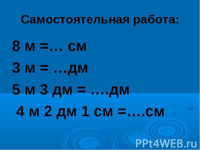 Самостоятельная работа:8 м =… см 3 м = …дм5 м 3 дм = ….дм 4 м 2 дм 1 см =….см