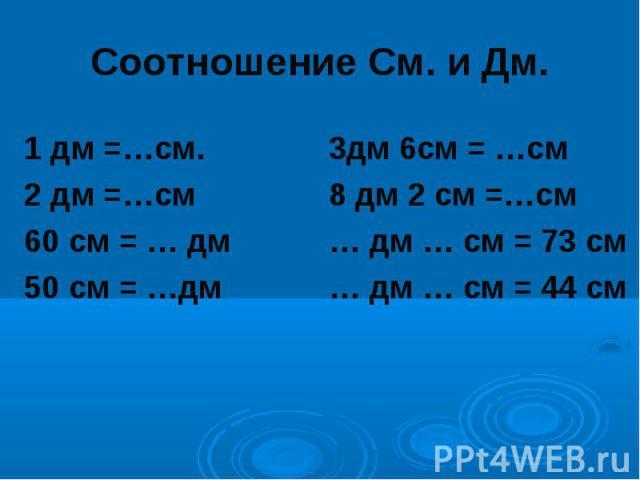 Соотношение См. и Дм.1 дм =…см. 3дм 6см = …см2 дм =…см 8 дм 2 см =…см60 см = … дм … дм … см = 73 см50 см = …дм … дм … см = 44 см