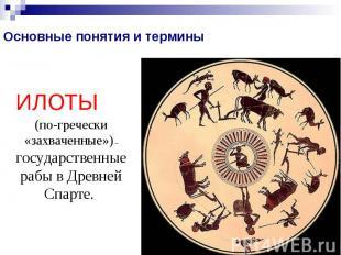 Основные понятия и терминыИЛОТЫ (по-гречески «захваченные») – государственные ра
