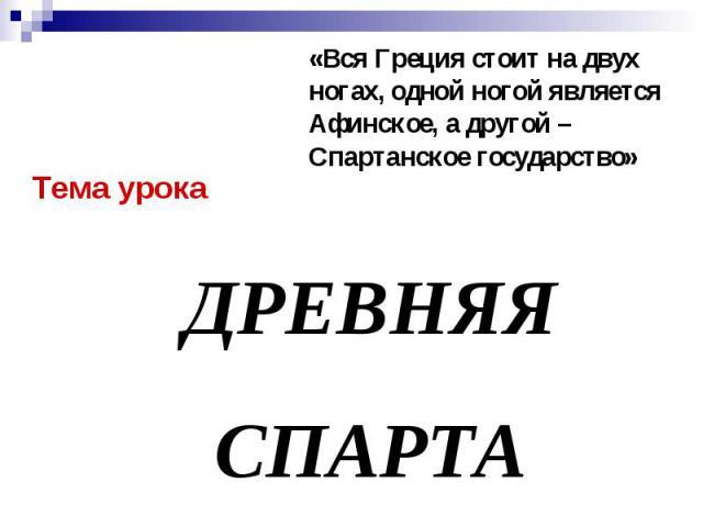 «Вся Греция стоит на двух ногах, одной ногой является Афинское, а другой – Спартанское государство» Тема урока ДРЕВНЯЯ СПАРТА