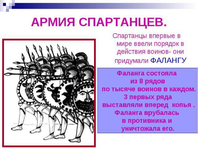АРМИЯ СПАРТАНЦЕВ.Спартанцы впервые в мире ввели порядок в действия воинов- они придумали ФАЛАНГУФаланга состояла из 8 рядов по тысяче воинов в каждом.3 первых ряда выставляли вперед копья .Фаланга врубалась в противника и уничтожала его.