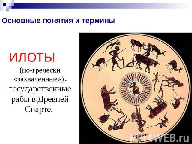 Основные понятия и терминыИЛОТЫ (по-гречески «захваченные») – государственные рабы в Древней Спарте.