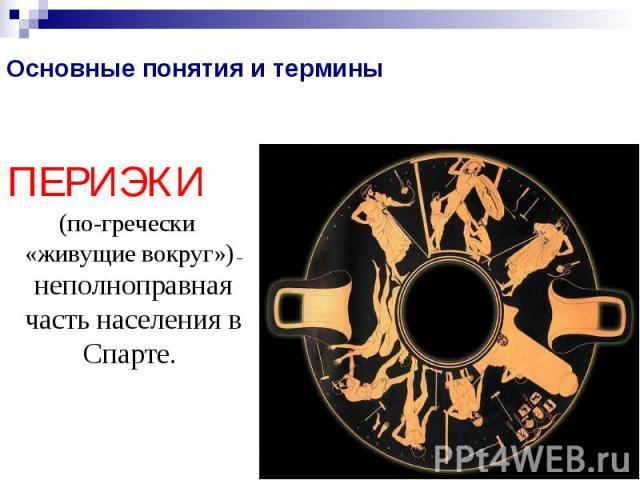 Основные понятия и терминыПЕРИЭКИ (по-гречески «живущие вокруг») – неполноправная часть населения в Спарте.