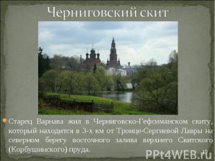 Черниговский скитСтарец Варнава жил в Черниговско-Гефсиманском скиту, который на