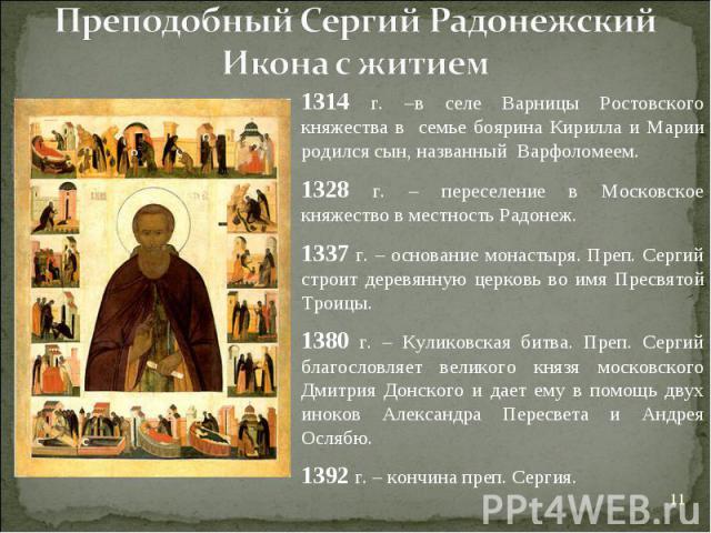 Преподобный Сергий РадонежскийИкона с житием1314 г. –в селе Варницы Ростовского княжества в семье боярина Кирилла и Марии родился сын, названный Варфоломеем.1328 г. – переселение в Московское княжество в местность Радонеж.1337 г. – основание монасты…