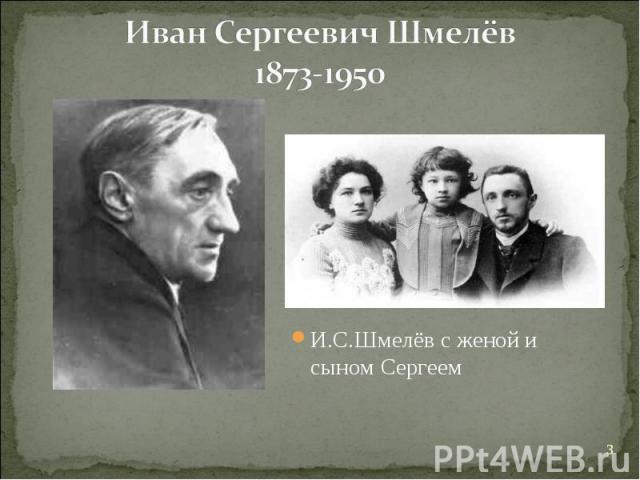 Иван Сергеевич Шмелёв1873-1950И.С.Шмелёв с женой и сыном Сергеем