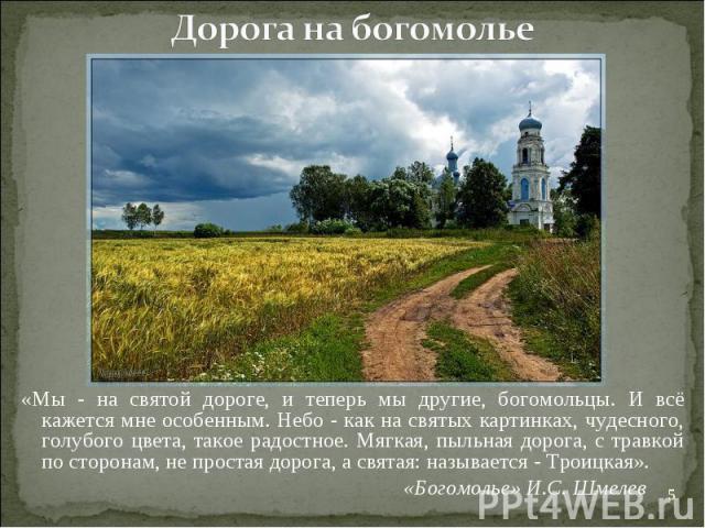 Дорога на богомолье«Мы - на святой дороге, и теперь мы другие, богомольцы. И всё кажется мне особенным. Небо - как на святых картинках, чудесного, голубого цвета, такое радостное. Мягкая, пыльная дорога, с травкой по сторонам, не простая дорога, а с…