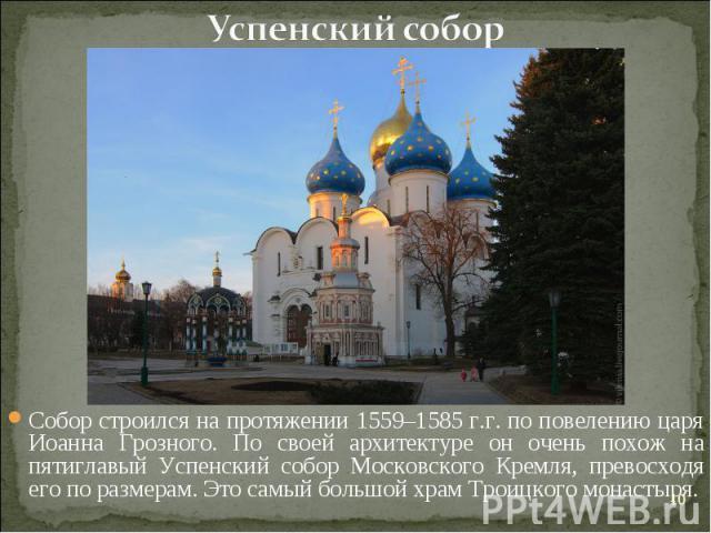 Успенский соборСобор строился на протяжении 1559–1585 г.г. по повелению царя Иоанна Грозного. По своей архитектуре он очень похож на пятиглавый Успенский собор Московского Кремля, превосходя его по размерам. Это самый большой храм Троицкого монастыря.