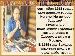 Борис Владимирович Заходер родился 9 сен-тября 1918 года в мол-давском городе Ко
