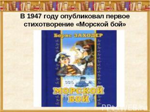 В 1947 году опубликовал первое стихотворение «Морской бой»