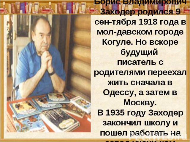 Борис Владимирович Заходер родился 9 сен-тября 1918 года в мол-давском городе Когуле. Но вскоре будущий писатель с родителями переехал жить сначала в Одессу, а затем в Москву. В 1935 году Заходер закончил школу и пошел работать на завод учени-ком токаря.