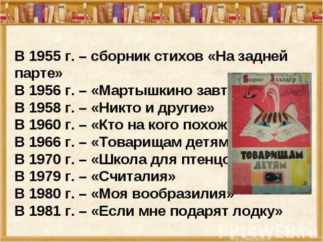 В 1955 г. – сборник стихов «На задней парте»В 1956 г. – «Мартышкино завтра»В 1958 г. – «Никто и другие»В 1960 г. – «Кто на кого похож»В 1966 г. – «Товарищам детям»В 1970 г. – «Школа для птенцов»В 1979 г. – «Считалия»В 1980 г. – «Моя вообразилия»В 19…