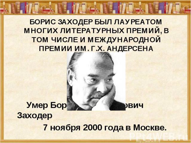 Борис Заходер был лауреатом многих литературных премий, в том числе и Международной премии им. Г.Х. Андерсена Умер Борис Владимирович Заходер 7 ноября 2000 года в Москве.