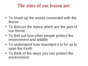 The aims of our lesson are:To brush up the words connected with the theme To dis