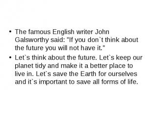 "The famous English writer John Galsworthy said: ""If you don`t think about the fu"