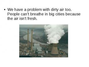 We have a problem with dirty air too. People can't breathe in big cities because
