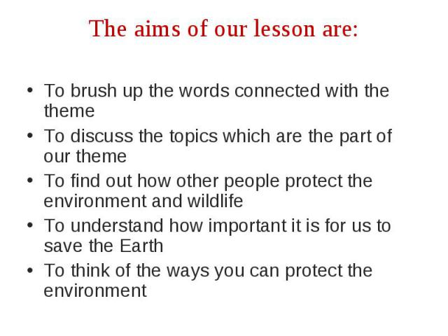 The aims of our lesson are:To brush up the words connected with the theme To discuss the topics which are the part of our theme To find out how other people protect the environment and wildlife To understand how important it is for us to save the Ea…