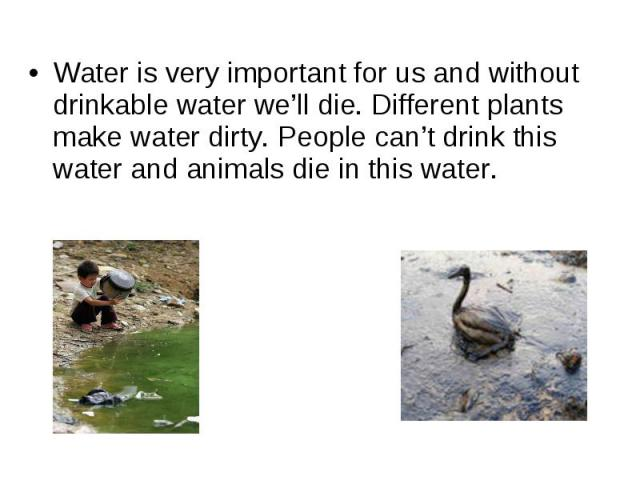 Water is very important for us and without drinkable water we'll die. Different plants make water dirty. People can't drink this water and animals die in this water.